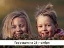 Гороскоп на 23 ноября 2019: взрослым надо учиться радоваться жизни у детей…