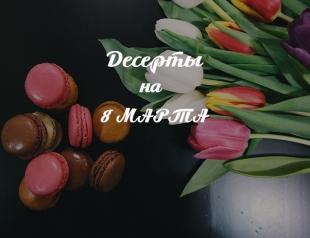 Рецепты на 8 марта: сладкое меню