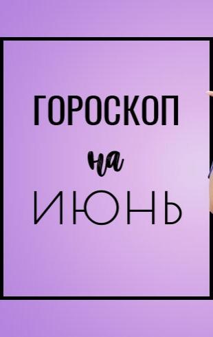 Гороскоп на июнь 2018 года: в июнь, в свободу, в ветер, в поцелуи…