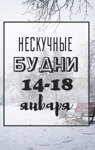 Нескучные будни: куда пойти в Киеве на неделе 14-18 января