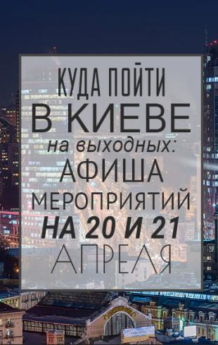 Куда пойти в Киеве на выходных: афиша мероприятий на 20 и 21 апреля