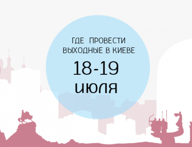 Где провести выходные 18-19 июля в Киеве: 10 интересных мероприятий