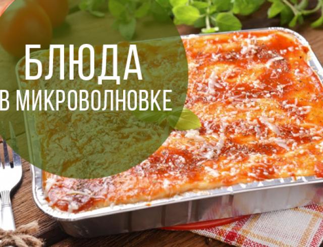 Аппетитные блюда в микроволновке: лазанья, картофельная запеканка, пицца и десерты