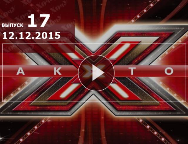 Х Фактор 6 сезон: 17 выпуск от 12.12.2015