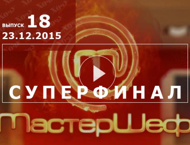 Мастер Шеф 5 сезон суперфинал: 18 выпуск от 23.12.2015