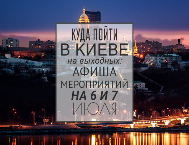 Куда пойти на выходных в Киеве: 6 и 7 июля